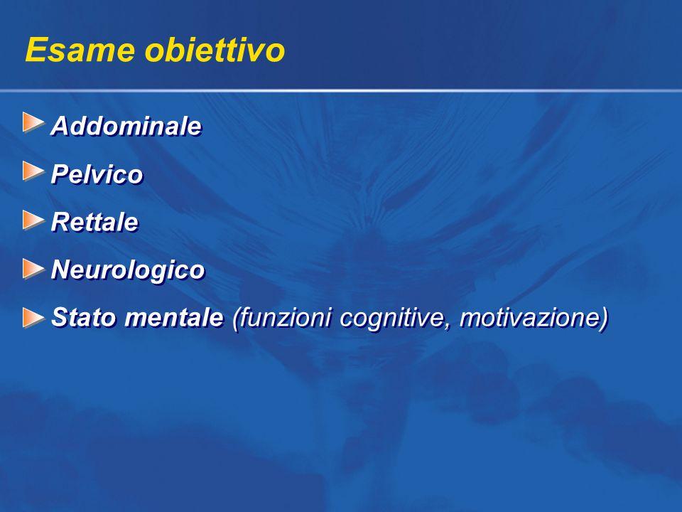 Esame obiettivo Addominale Pelvico Rettale Neurologico Stato mentale (funzioni cognitive, motivazione) Addominale Pelvico Rettale Neurologico Stato mentale (funzioni cognitive, motivazione)