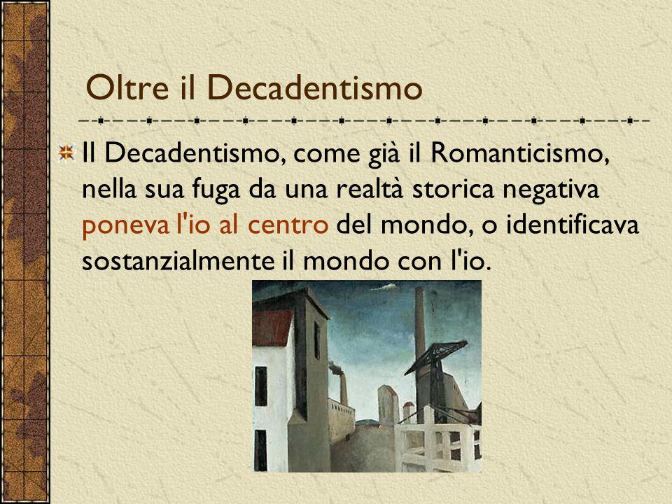 Oltre il Decadentismo Il Decadentismo, come già il Romanticismo, nella sua fuga da una realtà storica negativa poneva l'io al centro del mondo, o iden