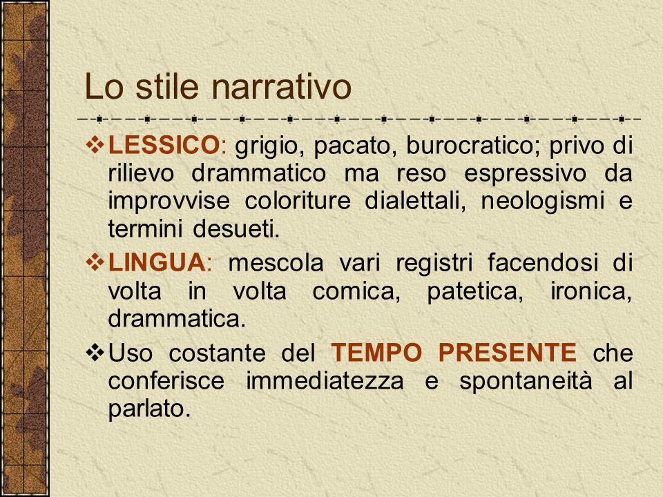 Lo stile narrativo  LESSICO: grigio, pacato, burocratico; privo di rilievo drammatico ma reso espressivo da improvvise coloriture dialettali, neologi