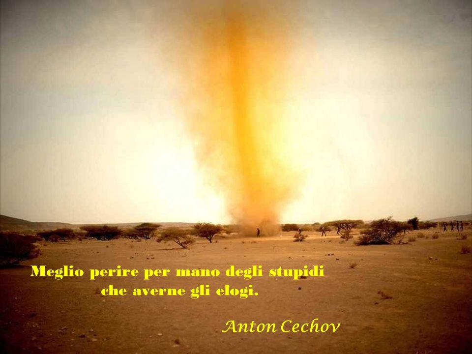 Meglio perire per mano degli stupidi che averne gli elogi. Anton Cechov