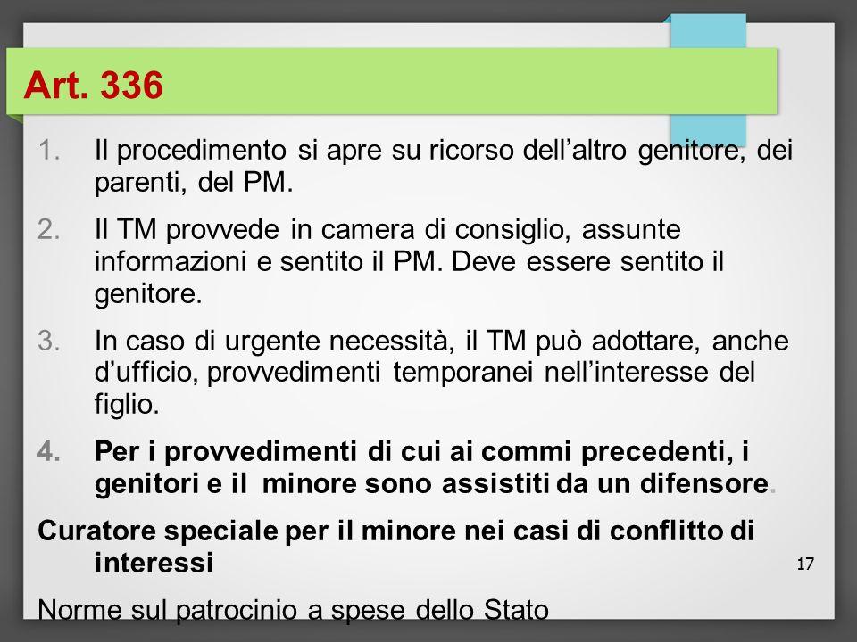17 Art. 336 1.Il procedimento si apre su ricorso dell'altro genitore, dei parenti, del PM. 2.Il TM provvede in camera di consiglio, assunte informazio