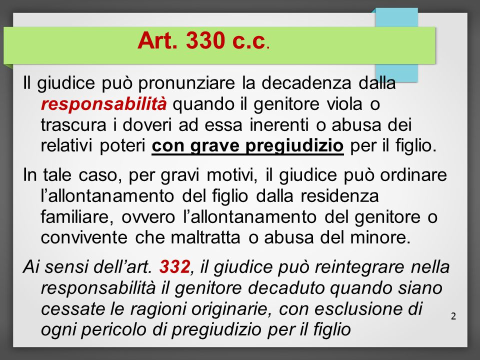 2 Art. 330 c.c. Il giudice può pronunziare la decadenza dalla responsabilità quando il genitore viola o trascura i doveri ad essa inerenti o abusa dei