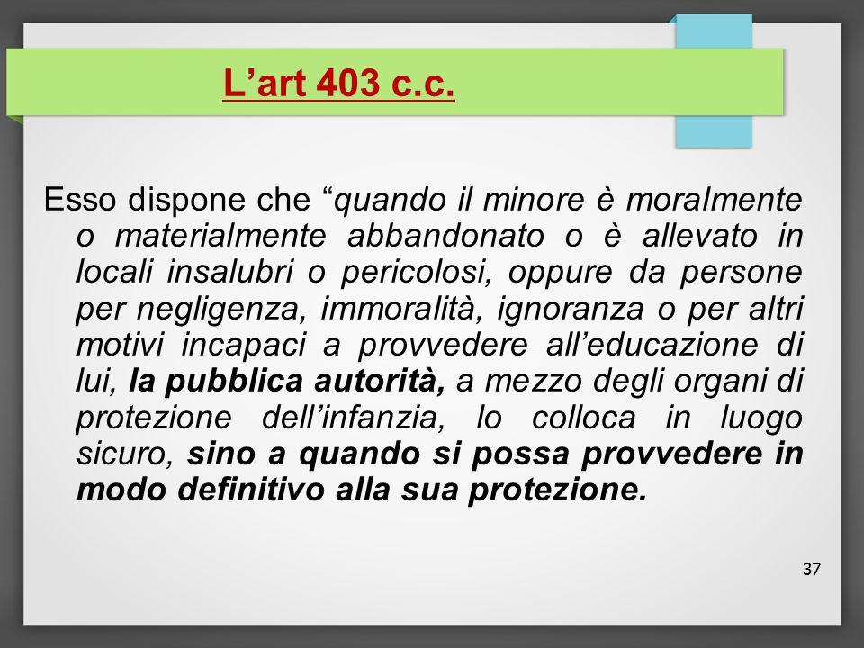 """37 L'art 403 c.c. Esso dispone che """"quando il minore è moralmente o materialmente abbandonato o è allevato in locali insalubri o pericolosi, oppure da"""