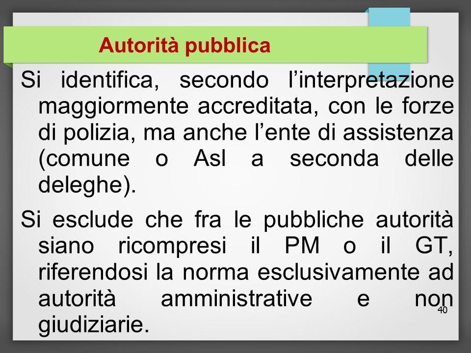 40 Autorità pubblica Si identifica, secondo l'interpretazione maggiormente accreditata, con le forze di polizia, ma anche l'ente di assistenza (comune