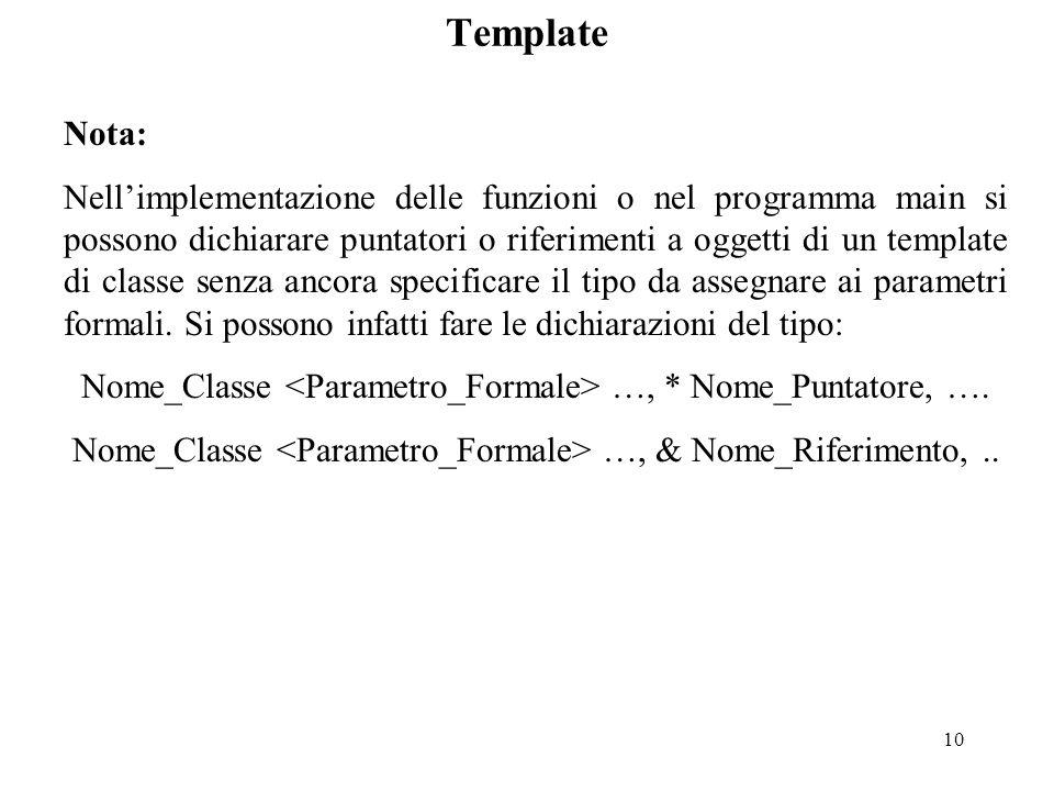 10 Template Nota: Nell'implementazione delle funzioni o nel programma main si possono dichiarare puntatori o riferimenti a oggetti di un template di classe senza ancora specificare il tipo da assegnare ai parametri formali.