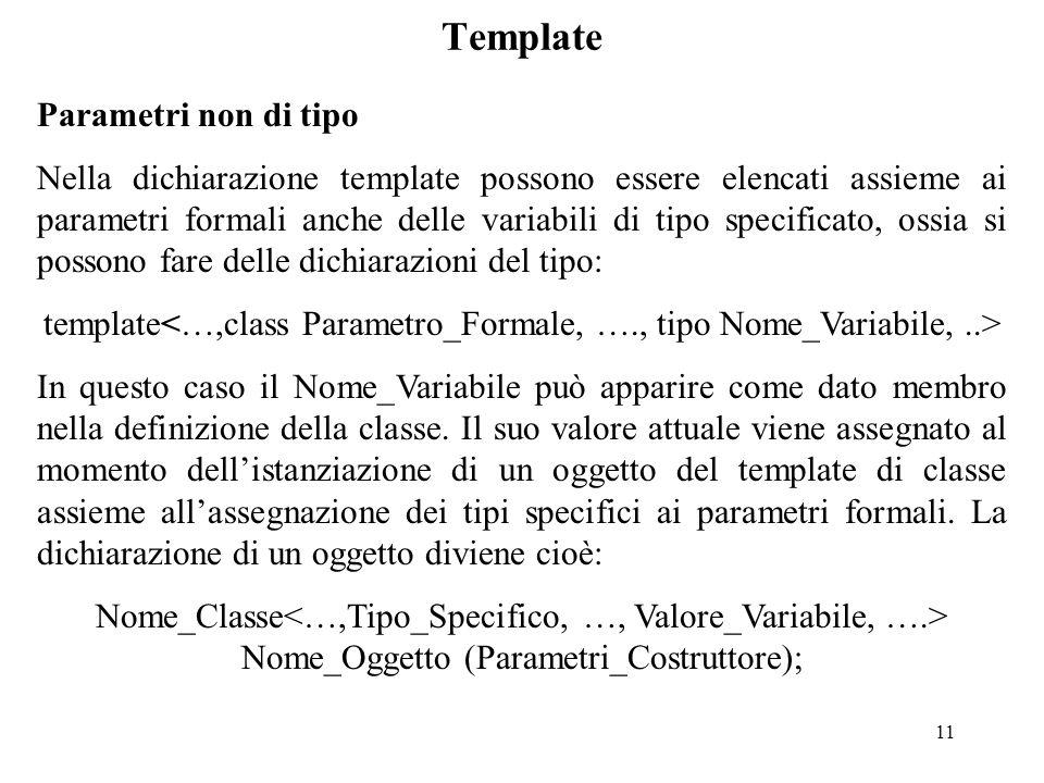 11 Template Parametri non di tipo Nella dichiarazione template possono essere elencati assieme ai parametri formali anche delle variabili di tipo specificato, ossia si possono fare delle dichiarazioni del tipo: template In questo caso il Nome_Variabile può apparire come dato membro nella definizione della classe.