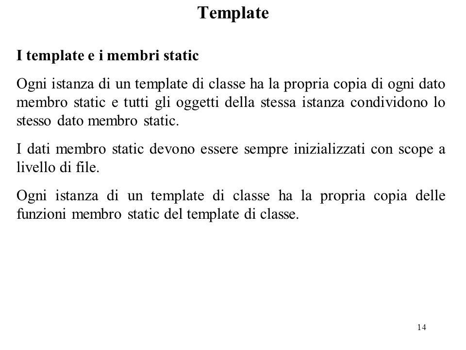 14 Template I template e i membri static Ogni istanza di un template di classe ha la propria copia di ogni dato membro static e tutti gli oggetti della stessa istanza condividono lo stesso dato membro static.