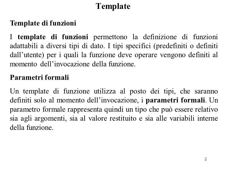2 Template di funzioni I template di funzioni permettono la definizione di funzioni adattabili a diversi tipi di dato. I tipi specifici (predefiniti o