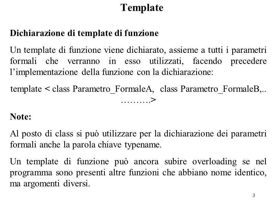 3 Template Dichiarazione di template di funzione Un template di funzione viene dichiarato, assieme a tutti i parametri formali che verranno in esso ut