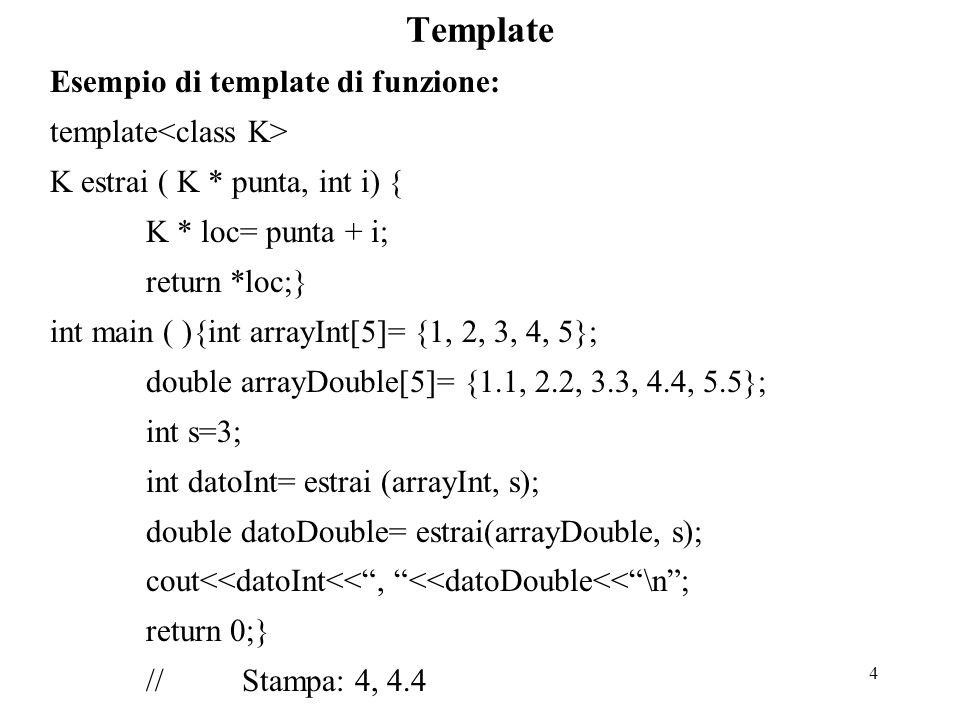 4 Template Esempio di template di funzione: template K estrai ( K * punta, int i) { K * loc= punta + i; return *loc;} int main ( ){int arrayInt[5]= {1, 2, 3, 4, 5}; double arrayDouble[5]= {1.1, 2.2, 3.3, 4.4, 5.5}; int s=3; int datoInt= estrai (arrayInt, s); double datoDouble= estrai(arrayDouble, s); cout<<datoInt<< , <<datoDouble<< \n ; return 0;} //Stampa: 4, 4.4