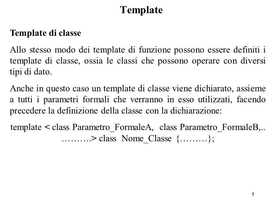 5 Template Template di classe Allo stesso modo dei template di funzione possono essere definiti i template di classe, ossia le classi che possono operare con diversi tipi di dato.