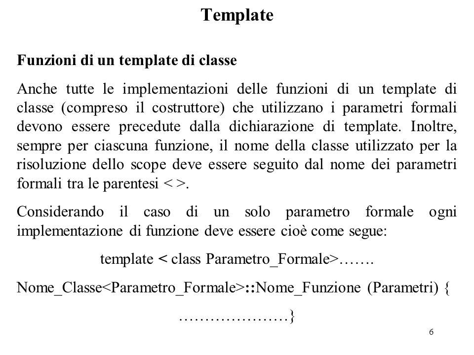 6 Template Funzioni di un template di classe Anche tutte le implementazioni delle funzioni di un template di classe (compreso il costruttore) che utilizzano i parametri formali devono essere precedute dalla dichiarazione di template.