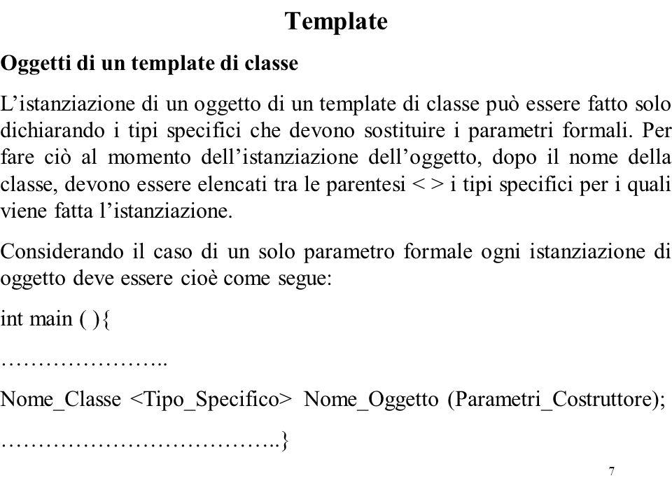 7 Template Oggetti di un template di classe L'istanziazione di un oggetto di un template di classe può essere fatto solo dichiarando i tipi specifici che devono sostituire i parametri formali.