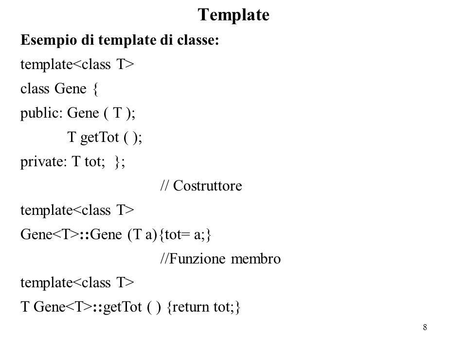 8 Template Esempio di template di classe: template class Gene { public:Gene ( T ); T getTot ( ); private: T tot;}; // Costruttore template Gene ::Gene (T a){tot= a;} //Funzione membro template T Gene ::getTot ( ) {return tot;}