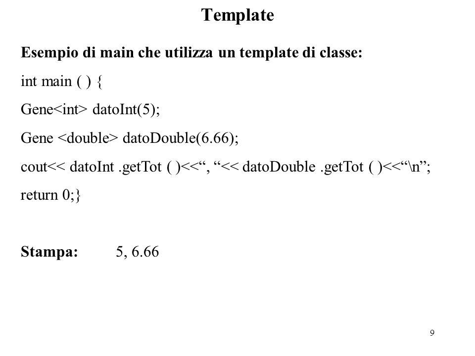9 Template Esempio di main che utilizza un template di classe: int main ( ) { Gene datoInt(5); Gene datoDouble(6.66); cout<< datoInt.getTot ( )<< , << datoDouble.getTot ( )<< \n ; return 0;} Stampa:5, 6.66