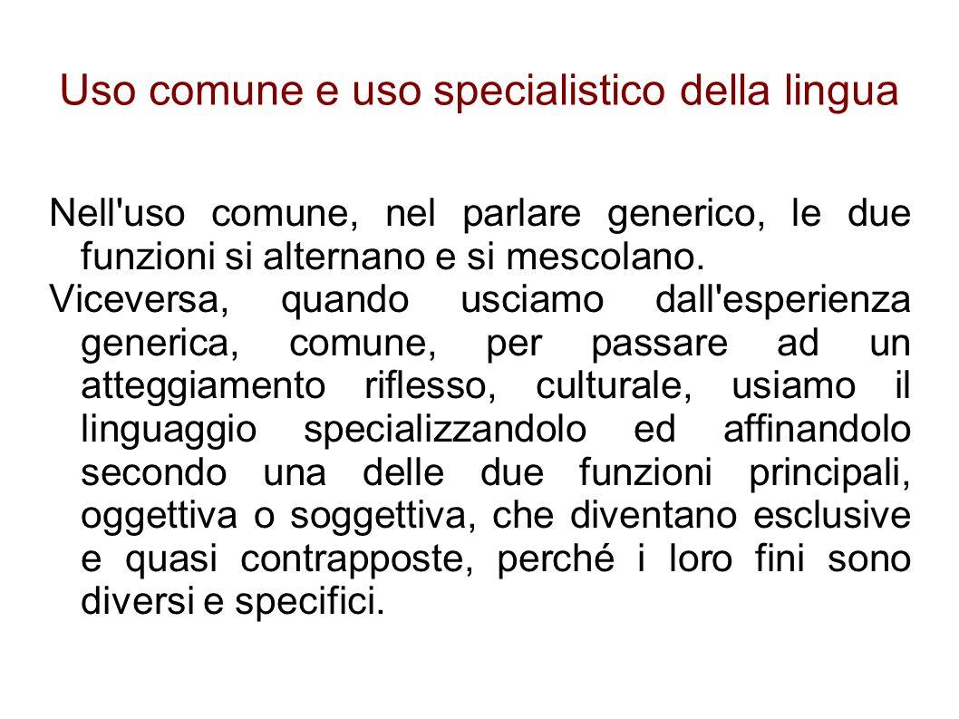 Uso comune e uso specialistico della lingua Nell uso comune, nel parlare generico, le due funzioni si alternano e si mescolano.