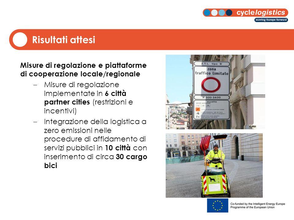 Risultati attesi Misure di regolazione e piattaforme di cooperazione locale/regionale  Misure di regolazione implementate in 6 città partner cities (restrizioni e incentivi)  Integrazione della logistica a zero emissioni nelle procedure di affidamento di servizi pubblici in 10 città con inserimento di circa 30 cargo bici