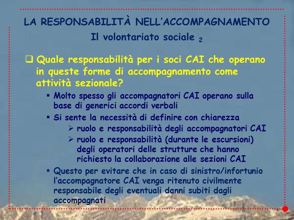 LA RESPONSABILITÀ NELL'ACCOMPAGNAMENTO  Quale responsabilità per i soci CAI che operano in queste forme di accompagnamento come attività sezionale.