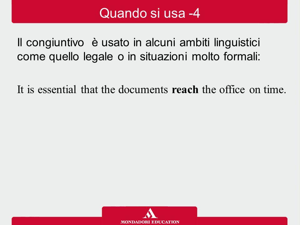 Il congiuntivo è usato in alcuni ambiti linguistici come quello legale o in situazioni molto formali: It is essential that the documents reach the off