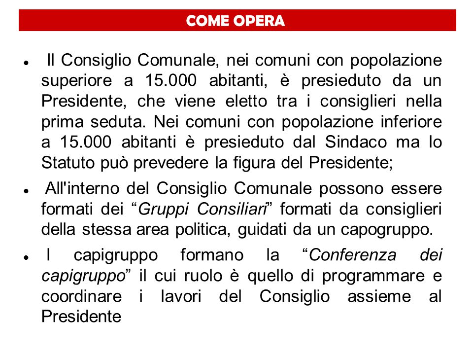 COME OPERA Il Consiglio Comunale, nei comuni con popolazione superiore a 15.000 abitanti, è presieduto da un Presidente, che viene eletto tra i consig