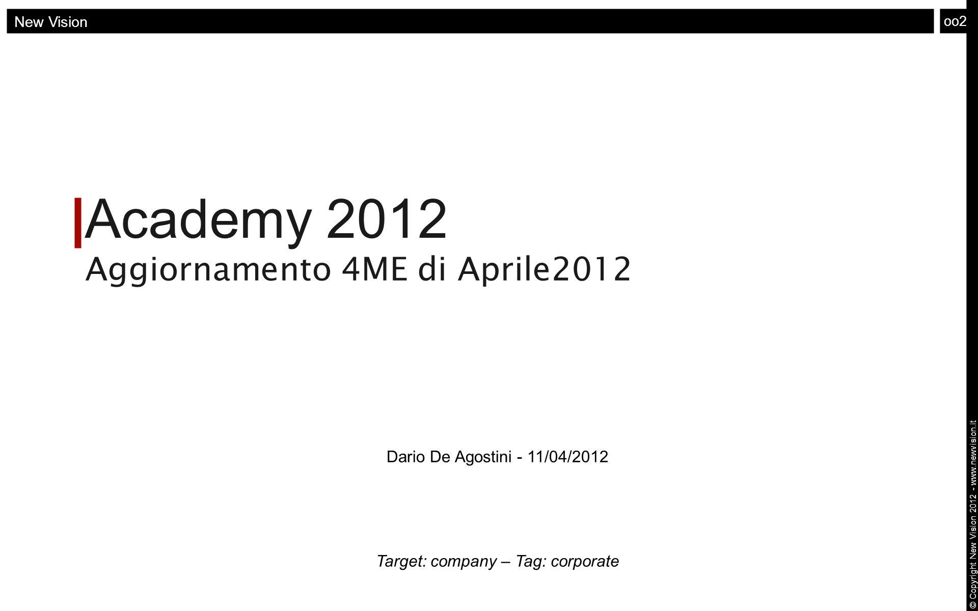 Academy 2012 Aggiornamento 4ME di Aprile2012 oo2 © Copyright New Vision 2012 - www.newvision.it New Vision Dario De Agostini - 11/04/2012 Target: comp
