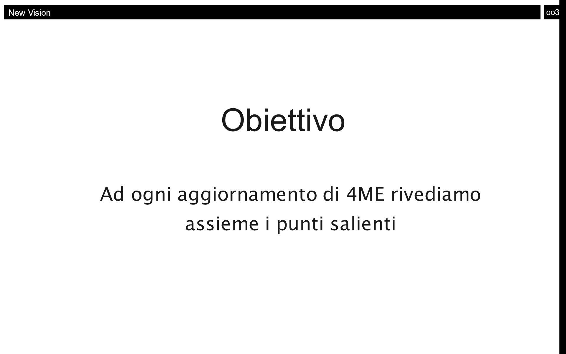 oo3 New Vision Obiettivo Ad ogni aggiornamento di 4ME rivediamo assieme i punti salienti