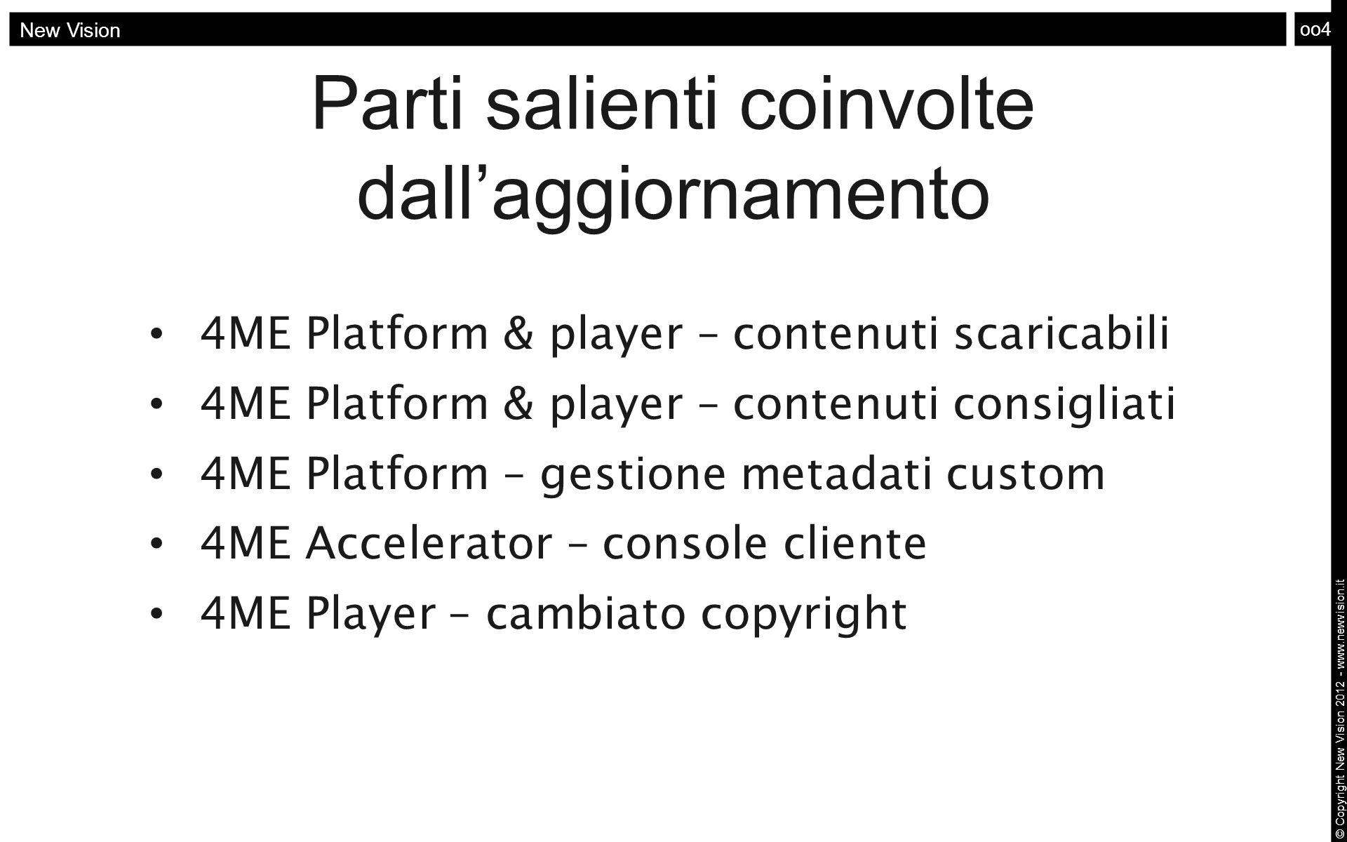 oo4 New Vision © Copyright New Vision 2012 - www.newvision.it Parti salienti coinvolte dall'aggiornamento 4ME Platform & player – contenuti scaricabil
