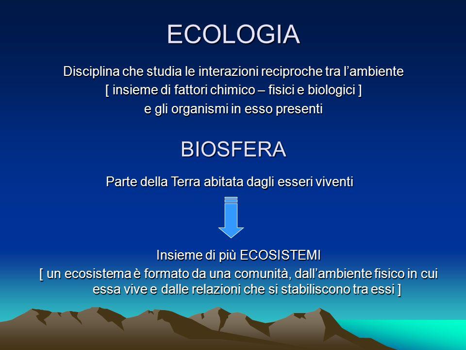 ECOLOGIA Disciplina che studia le interazioni reciproche tra l'ambiente [ insieme di fattori chimico – fisici e biologici ] e gli organismi in esso pr