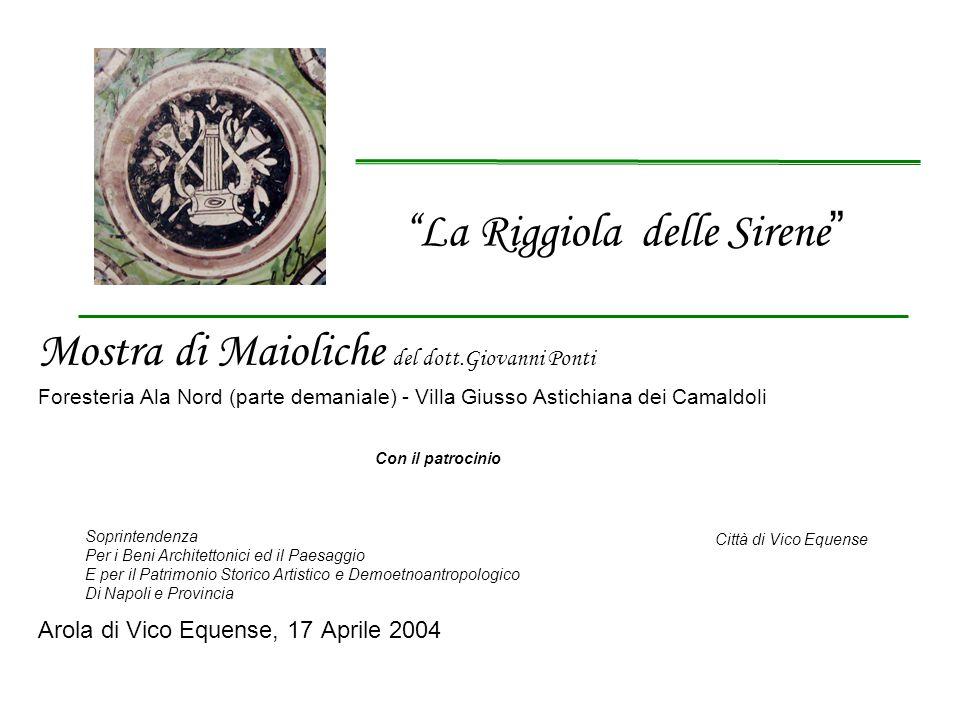 Mostra di Maioliche del dott.Giovanni Ponti Foresteria Ala Nord (parte demaniale) - Villa Giusso Astichiana dei Camaldoli Con il patrocinio Arola di V
