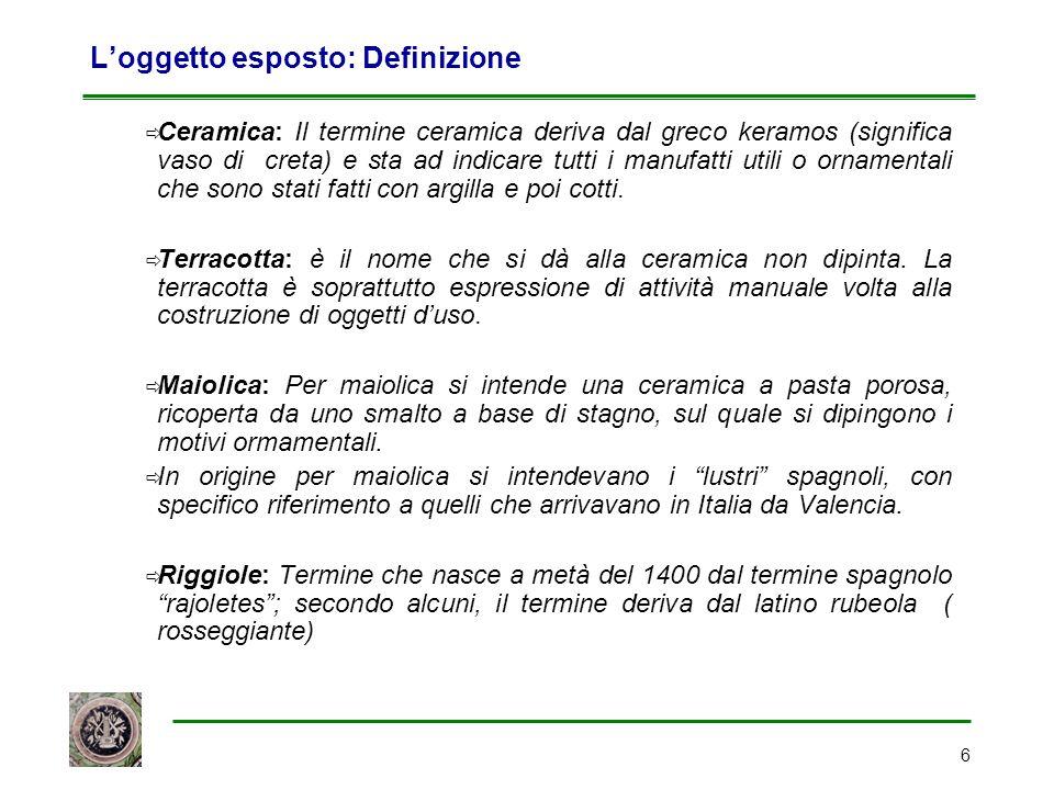 6 L'oggetto esposto: Definizione  Ceramica: Il termine ceramica deriva dal greco keramos (significa vaso di creta) e sta ad indicare tutti i manufatt