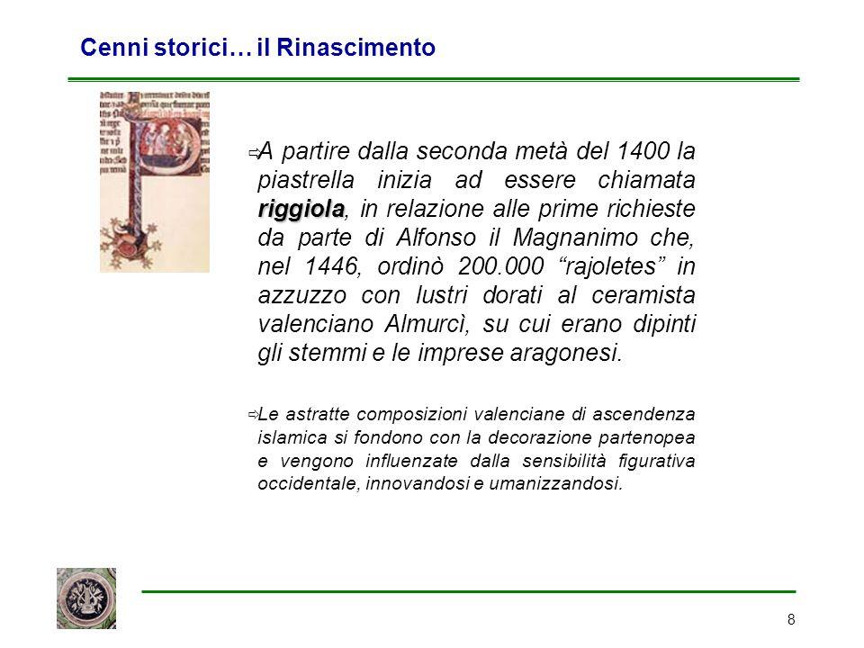 8 Cenni storici… il Rinascimento riggiola  A partire dalla seconda metà del 1400 la piastrella inizia ad essere chiamata riggiola, in relazione alle