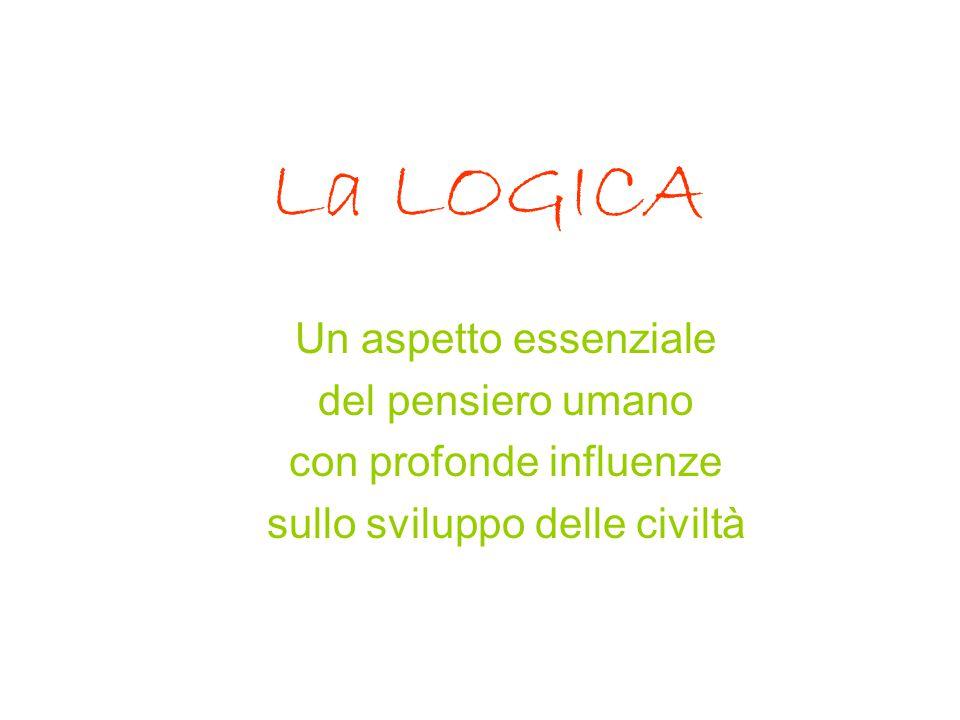La LOGICA Un aspetto essenziale del pensiero umano con profonde influenze sullo sviluppo delle civiltà