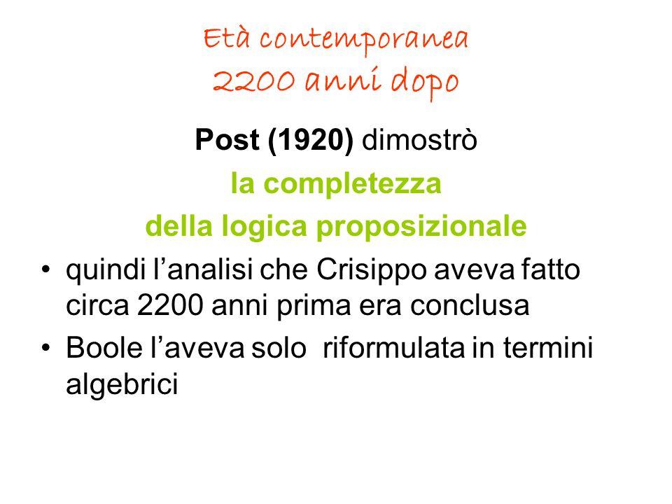 Età contemporanea 2200 anni dopo Post (1920) dimostrò la completezza della logica proposizionale quindi l'analisi che Crisippo aveva fatto circa 2200 anni prima era conclusa Boole l'aveva solo riformulata in termini algebrici