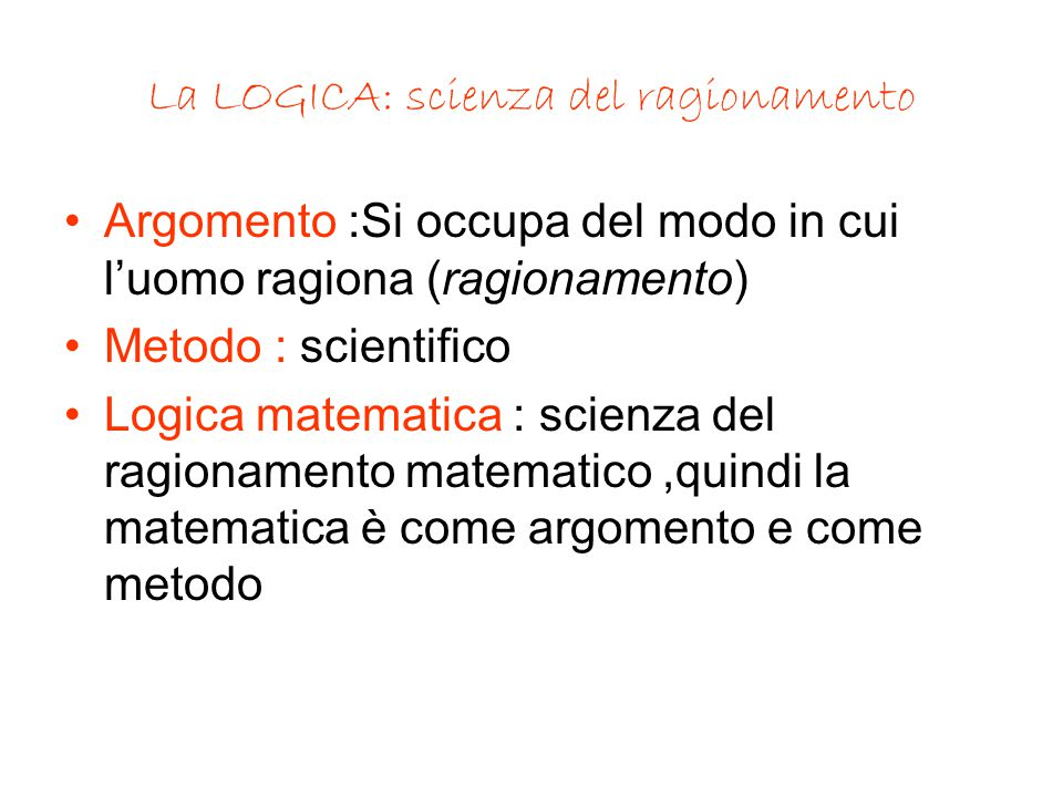 La LOGICA: scienza del ragionamento Argomento :Si occupa del modo in cui l'uomo ragiona (ragionamento) Metodo : scientifico Logica matematica : scienza del ragionamento matematico,quindi la matematica è come argomento e come metodo