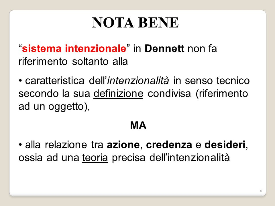 7 Dennett ritiene che il potere predittivo dell'atteggiamento intenzionale applicato ai sistemi detti intenzionali dipenda dalla attribuzione di credenze e desideri, dunque di stati intenzionali in senso tecnico.