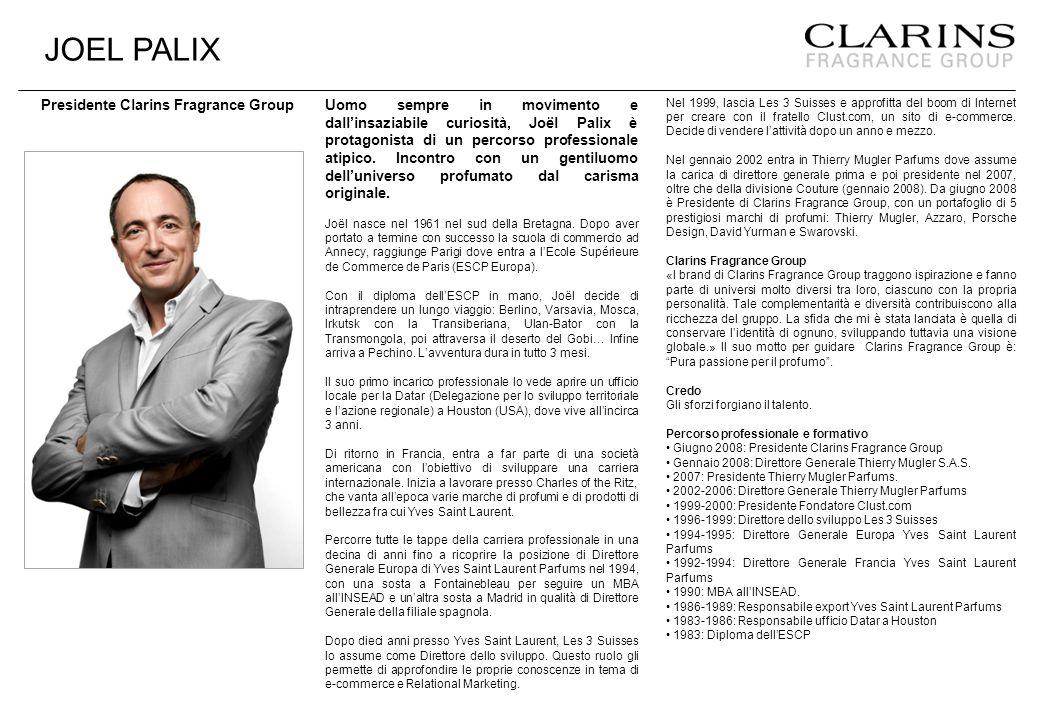JOEL PALIX Presidente Clarins Fragrance Group Uomo sempre in movimento e dall'insaziabile curiosità, Joël Palix è protagonista di un percorso professionale atipico.