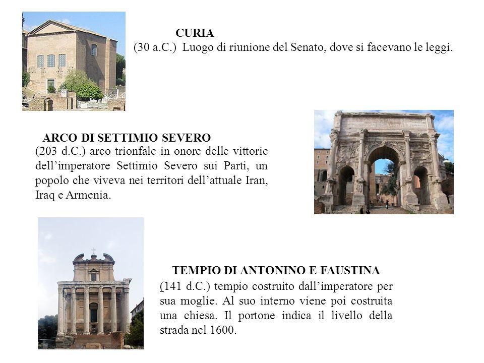 (30 a.C.) Luogo di riunione del Senato, dove si facevano le leggi. CURIA (203 d.C.) arco trionfale in onore delle vittorie dell'imperatore Settimio Se