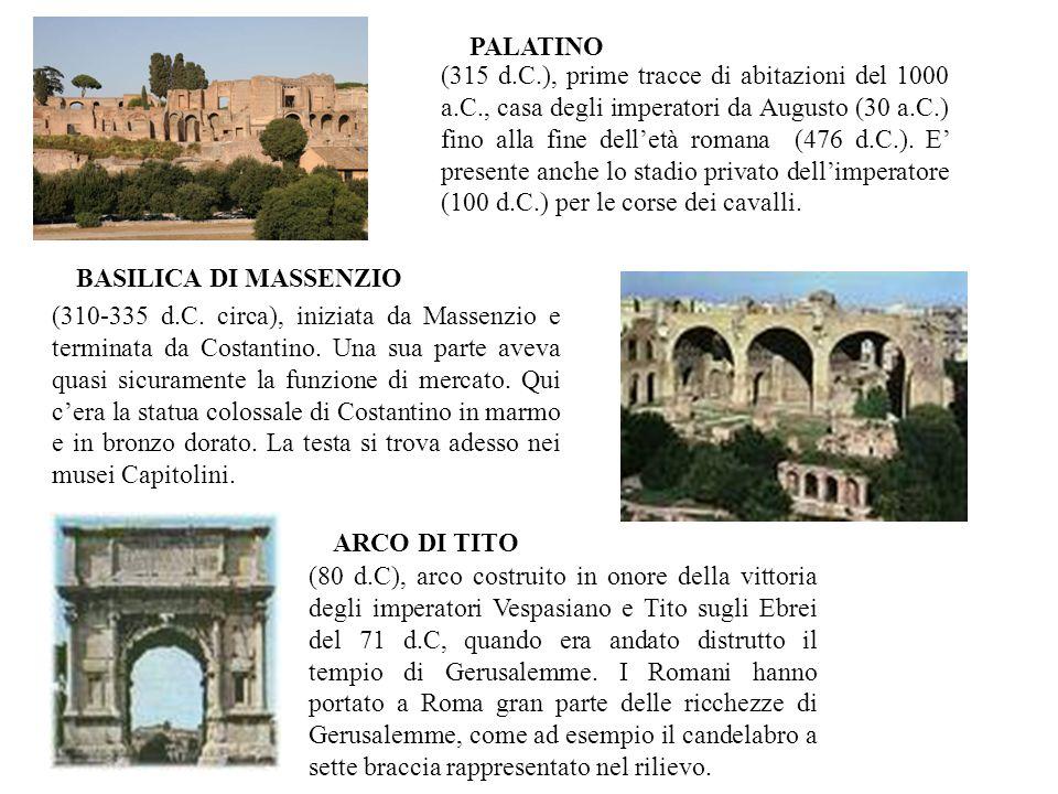 PALATINO BASILICA DI MASSENZIO ARCO DI TITO (315 d.C.), prime tracce di abitazioni del 1000 a.C., casa degli imperatori da Augusto (30 a.C.) fino alla