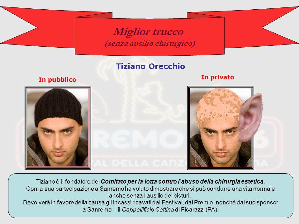 Miglior trucco (senza ausilio chirurgico) Tiziano Orecchio In pubblico In privato Tiziano è il fondatore del Comitato per la lotta contro l'abuso della chirurgia estetica.