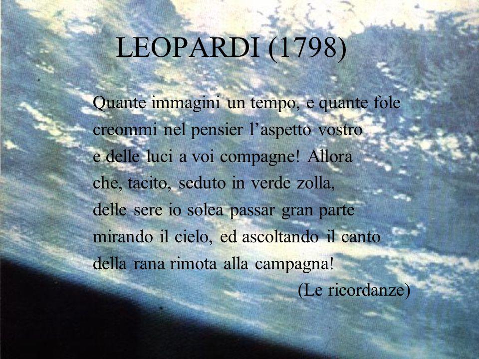 LEOPARDI (1798) Quante immagini un tempo, e quante fole creommi nel pensier l'aspetto vostro e delle luci a voi compagne! Allora che, tacito, seduto i