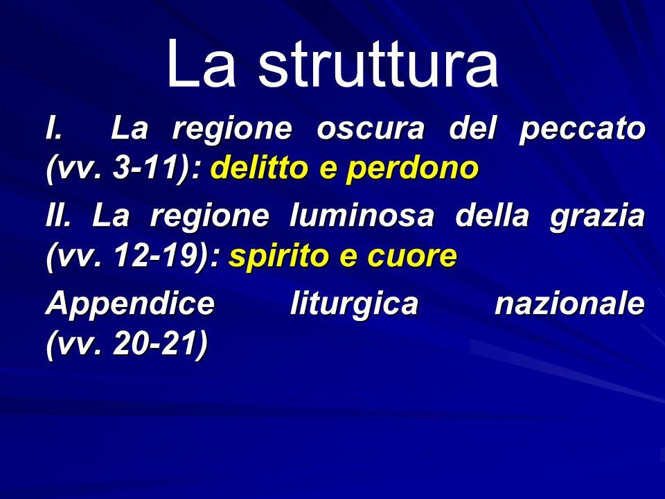 La struttura I. La regione oscura del peccato (vv. 3 ‑ 11): delitto e perdono II. La regione luminosa della grazia (vv. 12 ‑ 19): spirito e cuore Appe