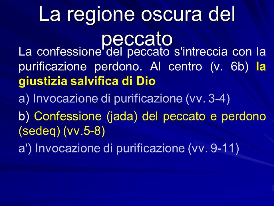 La regione oscura del peccato La confessione del peccato s'intreccia con la purificazione perdono. Al centro (v. 6b) la giustizia salvifica di Dio a)