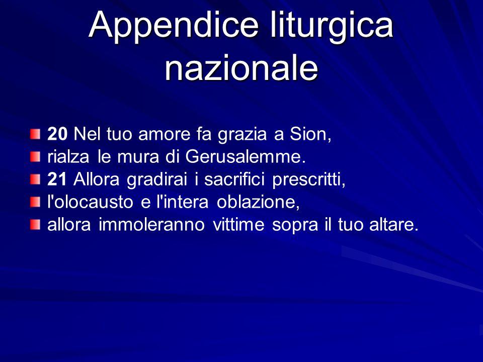 Appendice liturgica nazionale 20 Nel tuo amore fa grazia a Sion, rialza le mura di Gerusalemme. 21 Allora gradirai i sacrifici prescritti, l'olocausto