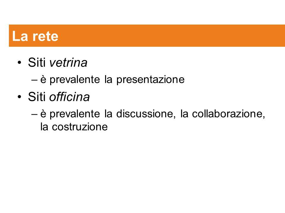 Siti vetrina –è prevalente la presentazione Siti officina –è prevalente la discussione, la collaborazione, la costruzione La rete