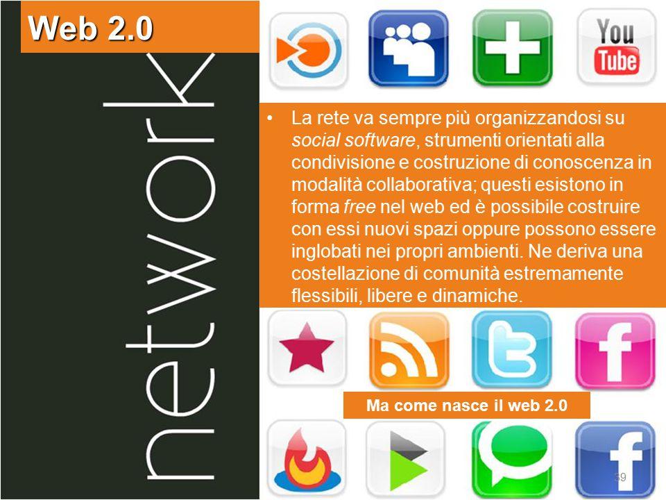 Web 2.0 39 Ma come nasce il web 2.0 La rete va sempre più organizzandosi su social software, strumenti orientati alla condivisione e costruzione di conoscenza in modalità collaborativa; questi esistono in forma free nel web ed è possibile costruire con essi nuovi spazi oppure possono essere inglobati nei propri ambienti.