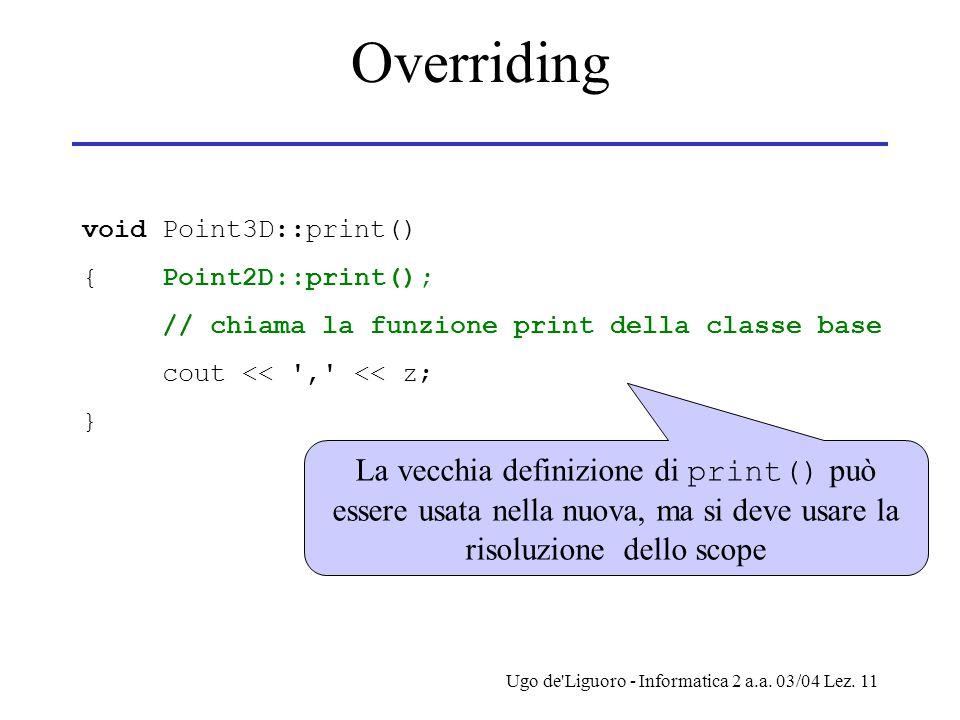 Ugo de'Liguoro - Informatica 2 a.a. 03/04 Lez. 11 Overriding void Point3D::print() { Point2D::print(); // chiama la funzione print della classe base c