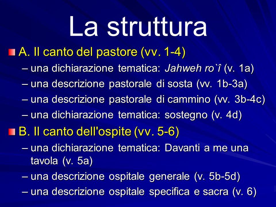 La struttura A. Il canto del pastore (vv. 1-4) –una dichiarazione tematica: Jahweh ro`î (v. 1a) –una descrizione pastorale di sosta (vv. 1b-3a) –una d