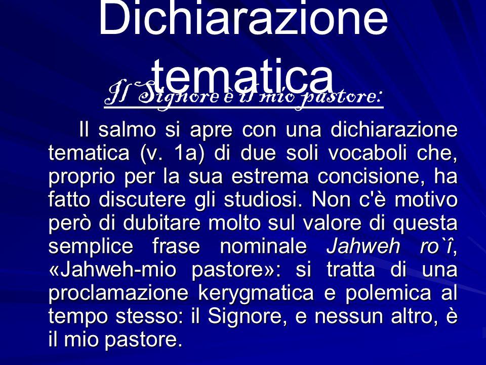 Dichiarazione tematica Il Signore è il mio pastore: Il salmo si apre con una dichiarazione tematica (v. 1a) di due soli vocaboli che, proprio per la s