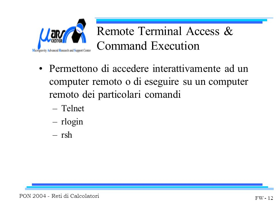 PON 2004 - Reti di Calcolatori FW - 12 Remote Terminal Access & Command Execution Permettono di accedere interattivamente ad un computer remoto o di eseguire su un computer remoto dei particolari comandi –Telnet –rlogin –rsh