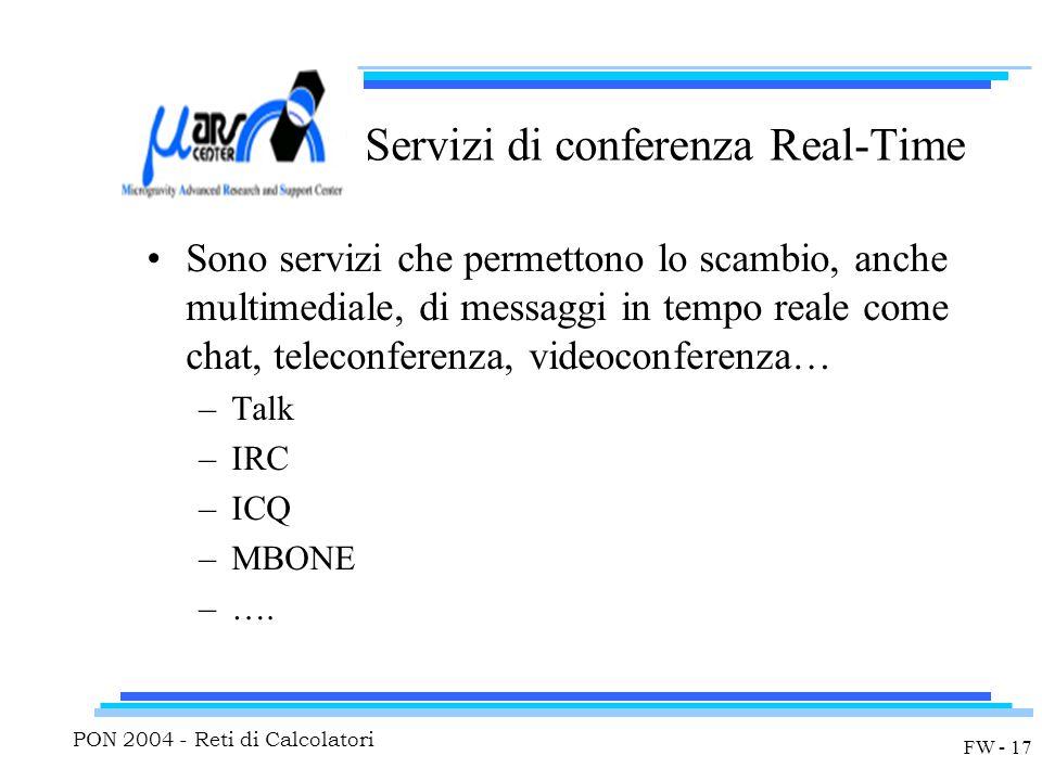 PON 2004 - Reti di Calcolatori FW - 17 Servizi di conferenza Real-Time Sono servizi che permettono lo scambio, anche multimediale, di messaggi in tempo reale come chat, teleconferenza, videoconferenza… –Talk –IRC –ICQ –MBONE –….